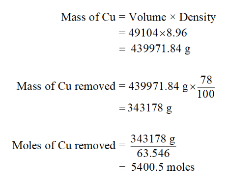 Mass of Cu Volume x Density = 49104x8.96 439971.84 g Mass of Cu removed = 439971.84 gx100 78 = 343178 g Moles of Cu removed = 343178 g 63.546 5400.5 moles