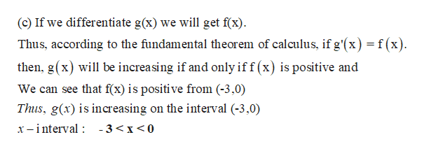 (c) If we differentiate g(x) we will get f(x) Thus, according to the fundamental theorem of calculus, if g'(x) = f(x) then, g(x) will be increasing if and only if f (x) is positive and We can see that f(x) is positive from (-3,0) Thus, g(x) is increasing on the interval (-3,0) x -interval -3<x<0