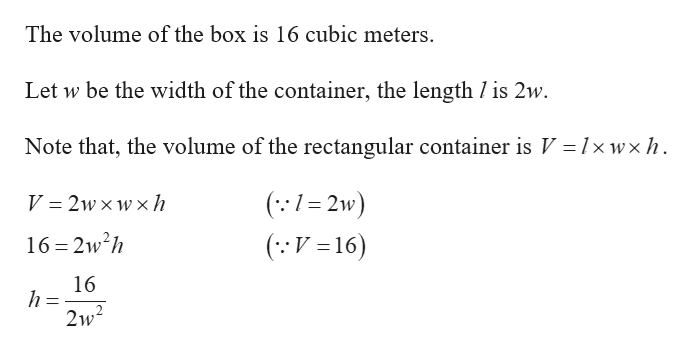 The volume of the box is 16 cubic meters. Let w be the width of the container, the length / is 2w Note that, the volume of the rectangular container is V = 1x wxh (1=2w) V = 2w xw x h (V16) 16 2w2h 16 h 2w2