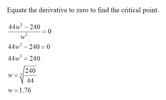 Equate the derivative to zero to find the critical point. 44w3240 = (0 44w3240 0 44w3 240 240 44 w = 1.76
