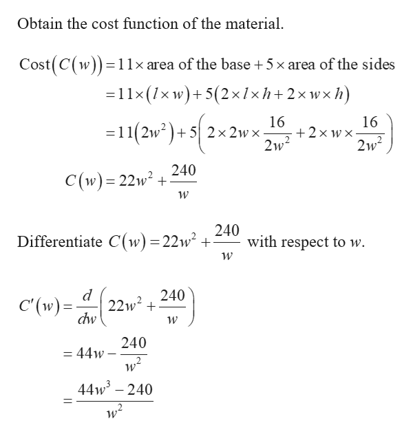Obtain the cost function of the material Cost(C(w)) 11x area of the base + 5x area of the sides =11x(1x w)5(2x 1xh+ 2x wx h) 16 2x w x 2w2 16 11(2w252x2wx- 2w2 240 C(w) 22w2 240 with respect to w Differentiate C(w) =22w2 + W 240 22w2 C'(w) dw 240 =44w 44w3-240