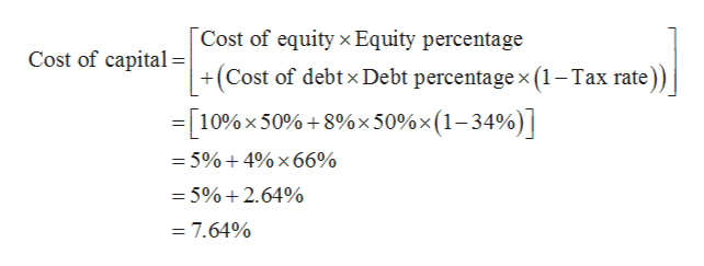 Cost of equity x Equity percentage +(Cost of debtx Debt percentage x (1-Tax rate) Cost of capital =[10%x 50%+8%x 50% x (1-34%) = 5%+ 4% x 66% = 5%+2.64% = 7.64%