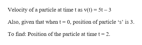 Velocity of a particle at time t as v(t)= 5t - 3 Also, given that when t 0, position of particle 's' is 3. To find: Position of the particle at time t 2