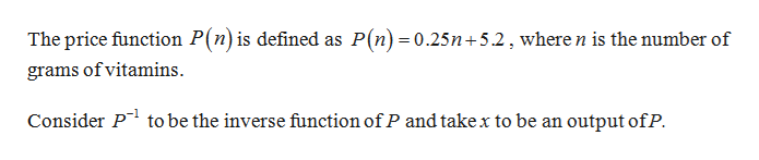 The price function P(n) is defined as P(n) =0.25n+5.2,where n is the number of grams of vitamins Consider P to be the inverse function ofP and take x to be an output ofP.