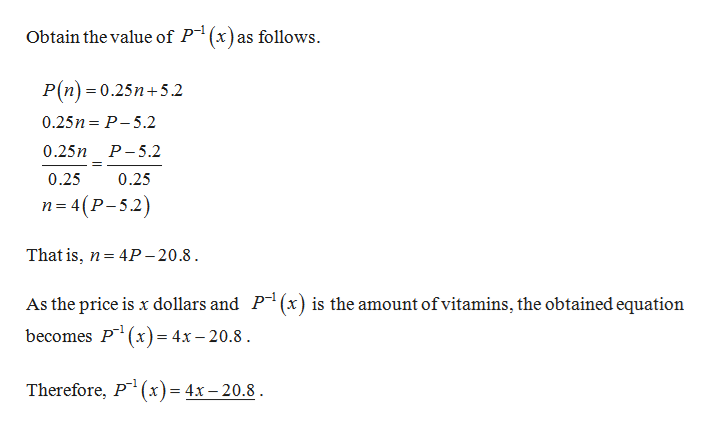 Obtain the value of P(x)as follows. P(n) 0.25n5.2 0.25n P-5.2 0.25n Р-5.2 0.25 0.25 п34(Р-5.2) That is, n 4P -20.8 = As the price is x dollars and P1 (x) is the amount of vitamins, the obtained equation becomes P(x)= 4x - 20.8 Therefore, P x)=4x-20.8
