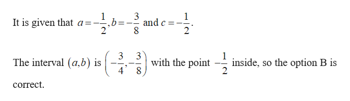 1 It is given that a= 2 3 and c 8 -_ 2 3 The interval (a,b) is 4 3 with the point 1 inside, so the option B is 2 correct
