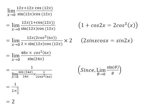 lim 12x+12x cos (12x) x0 sin(12x)cos (12x) lim 12x(1+cos(12x)) x0 sin(12x)cos (12x) 2cos2 (x)) (1+ cos2x 12x (2 cos2 (6x)) 2 x0 2 x sin(12x)cos (12x) (2sinxcosx lm sin2x) lim 48x x cos2(6x) sin(24x) x0 Since, Lim sin(0) 00 1 sin (24x) 1 lim x0 e 2 cos2(6x) 24x 1X 2 = 2