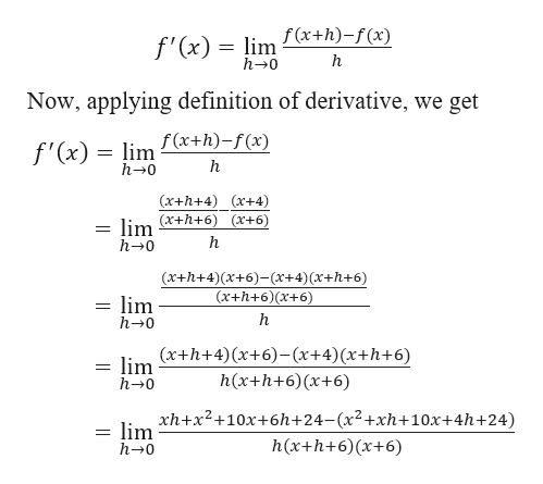 f(x+h)-f(x) f'(x) lim h h-0 Now, applying definition of derivative, we get lim x+h)-f(x) h 0 f'(x) (x+h+4) r+4) (x+h+6) (x+6) = lim h 0 (x+h+4)(x+6)-(x+4) (x+h+6) (x+h+6)(x+6) lim h 0 (x+h+4)(x+6)-(x+4)(x+h+6) lim h-0 h(x+h+6)x+6) xh+x2+10x+6h+24- (x2+xh+ 10x+4h+24) lim h 0 h(x+h+6) (x+6)