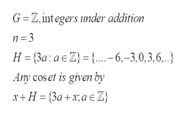 G Z, int egers under addition H {3a: a E Z {..-6,-3,0,3,6,.. Any cos et is given by x+H 3a+xa }