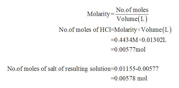 No.of moles Molarity=- Volume(L) No.of moles of HC1=Molarity×Volume(L) =0.4434M×0.01302L =0.00577mol No.of moles of salt of resulting solution=0.01155-0.00577 =0.00578 mol