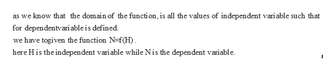 as we know that the domain of the functi on, is all the values of independent variable such that for dependentvari able is defined we have togiven the function N-f(H) here His the independent variable while Nis the dependent variable