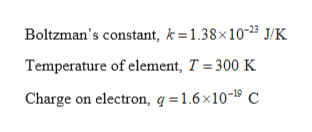 Boltzman's constant, k=1.38x10-23 J/K Temperature of element, T 300 K Charge on electron, q = 1.6x10-1 C