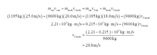 n = meg'fcx + MpusViruck maVic i trock (1195kg)(25.0m/s) (9600 kg ) ( 20.0 m/s) = (1195 kg) (18.0m/s) + (9600kg)v; de 2.21x10 kg m/s 0.215x10 kg -m/s+(9600 kg ) ,;eeck (2.21-0.215)x 10 kg -m/s trudk ftroc 9600kg 20.8m/s