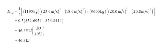 Et(1195kg(25.0m/s)- (18.0m/s)(9600 kg) ( (20.0 m/s)- (20.8m/s)) =0.5(359,695 J-313,344 J 1kJ =46,351 10 J 46.3 kJ