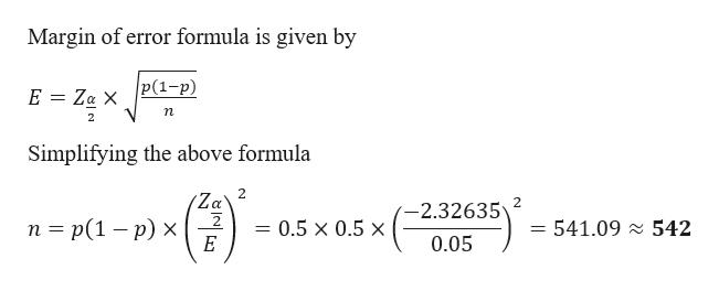 Margin of error formula is given by P(1-р) E Za X n 2 Simplifying the above formula 2 Za 2 2.32635 п%3D p(1 — р) х E = 541.09 542 - 0.5 x 0.5 x 0.05