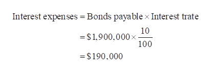 Interest expenses Bonds payablex Interest trate 10 = $1,900,000 x 100 =$190.000