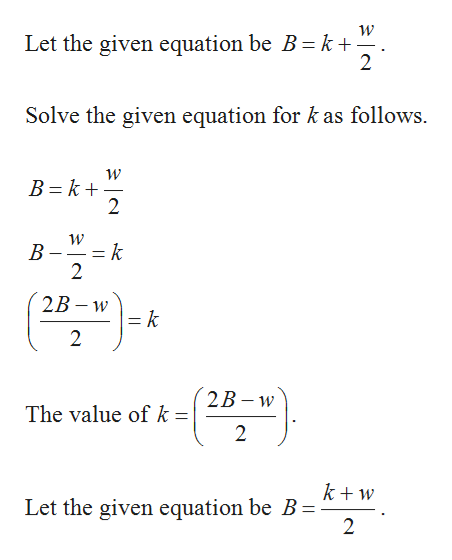 W Let the given equation be B = k+' 2 Solve the given equation for k as follows. B k 2 W k В 2 2B w k 2 2В - w The value of k: 2 k+w Let the given equation be B = 2