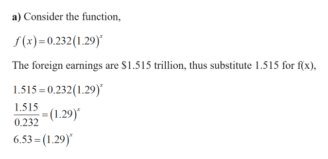 a) Consider the function, f(x)=0.232(1.29) The foreign earnings are $1.515 trillion, thus substitute 1.515 for f(x) 1.515 0.232(1.29) 1.515 (1.29) 0.232 6.53 = (1.29)