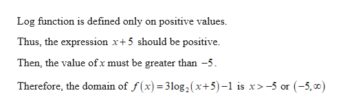 Log function is defined only on positive values. Thus, the expression x+5 should be positive Then, the value ofx must be greater than -5 Therefore, the domain of f(x) 31log , ( x+5)-1 is x>-5 or (-5,0)