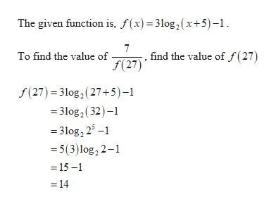 The given function is, f(x)= 3log,2(x+5)-1 . find the value of f(27) f(27) To find the value of f(27) 3log2(27+5) -1 =31og2(32- =3log, 25- 5(3)log, 2-1 = 15-1 14