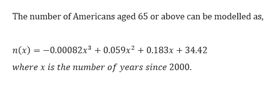 The number of Americans aged 65 or above can be modelled as, n(x)-0.00082x3 0.059x2 0.183x + 34.42 where x is the number of years since 2000.