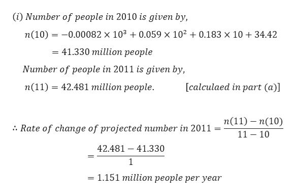 (i) Number of people in 2010 is given by, n(10) 0.00082 x 103 0.059 x 102 0.183 x 10 +34.42 = 41.330 million people Number of people in 2011 is given by, п(11) 3 42.481 million people. [calculaed in part (a)] п(11) — п(10) Rate of change of projected number in 2011 - 11 10 42.481 41.330 1 1.151 million people per year =