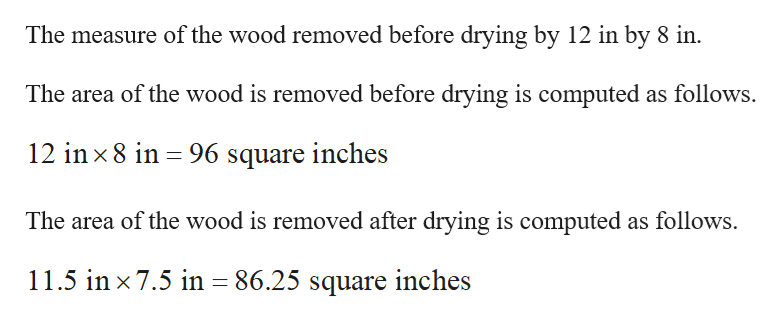 The measure of the wood removed before drying by 12 in by 8 in. The area of the wood is removed before drying is computed as follows 12 in x8 in 96 square inches The area of the wood is removed after drying is computed as follows 11.5 in x 7.5 in = 86.25 square inches