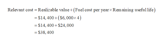 Relevant cost Realizable value +(Fuel cost per yearx Rem aining useful life) S14,400+($6,000 x 4) $14, 400+$24,000 =$38, 400 X