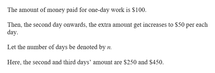 The amount of money paid for one-day work is $100 Then, the second day onwards, the extra amount get increases to $50 per each day Let the number of days be denoted by n Here, the second and third days' amount are $250 and $450