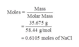 Mass Moles Molar Mass 35.675 g 58.44 g/mol = 0.6105 moles of NaCl