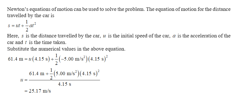 Newton's equations of motion can be used to solve the problem. The equation of motion for the distance travelled by the car is 1 S ut at 2 = Here, s is the distance travelled by the car, u is the initial speed of the car, a is the acceleration of the car and t is the time taken Substitute the numerical values in the above equation 1 61.4 m u(4.15 s) -5.00 m/s)(4.15 s) 1 61.4 m 2 (5.00 m/s2)(4.15 s) 4.15 s 25.17 m/s