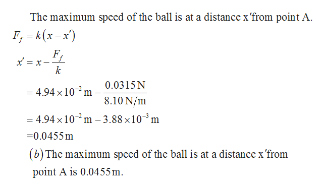 The maximum speed of the ball is at a distance x'from point A. F, k(x-x F k 0.0315 N 4.94 x 102 m 8.10 N/m =4.94 x10m-3.88x103m -0.0455m (b) The maximum speed of the ball is at a distance x 'from point A is 0.0455m