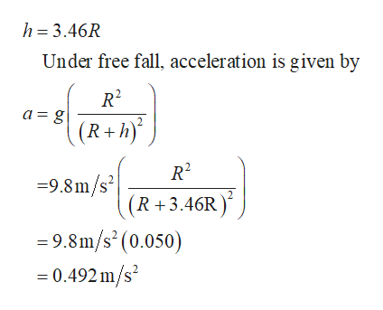 h 3.46R Under free fall, acceleration is given by a=g 2 (R+h) 9.8m/SR+3.46R) =9.8m/s' (0.050) - 0.492 m/s2