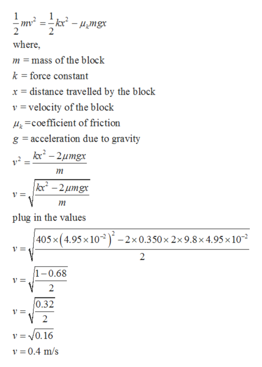 where, m =mass of the block k =force constant x distance travelled by the block v=velocity of the block &Coefficient of friction g acceleration due to gravity kc2-2umgx тm kc-2umgx т plug in the values 405x (4.95 x10-2x 0.350 x 2x 9.8 x 4.95 x 10 v = 2 1-0.68 2 0.32 v =0.16 v 0.4 m/s