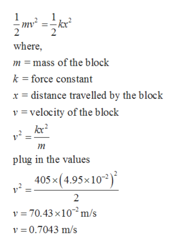 where m mass of the block k force constant distance travelled by the block x v = velocity of the block т plug in the values 405x(4.95x10) 2 v 70.43x10m/s v 0.7043 m/s