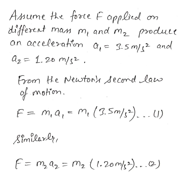 Amume he forte F opplreol different an accelerahon a,= 3.5m/s and mam m and m2 produle az 1.20 m/s Erom He Newtony decomdlaw of motion F= m,a,- m(3.Sm).U) Aimilarer F= m, a= m2 (1.20m).)