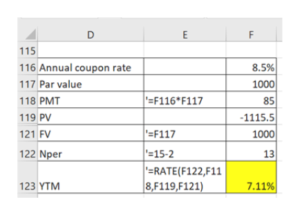 E F 115 116 Annual coupon rate 8.5% 1000 117 Par value F116* F117 118 PMT 85 -1115.5 1000 119 PV F117 121 FV - 15-2 =RATE (F122,F11 8,F119,F121) 13 122 Nper 7.11% 123 YTM