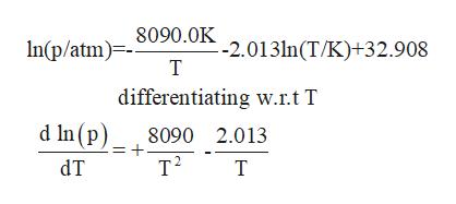 8090.0K In(p/atm) -2.013ln(T/K)+32.908 Т differentiating w.r.t T d ln (p) т? 8090 2.013 dT T