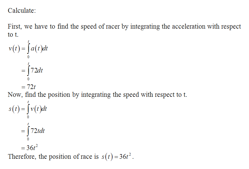 Calculate: First, we have to find the speed of racer by integrating the acceleration with respect to t v(t)=Ja(t)d -72dt 72t Now, find the position by integrating the speed with respect to t t s()=v(t)dt 0 72tdt 0 = 36t Therefore, the position of race is s(t) =36t2