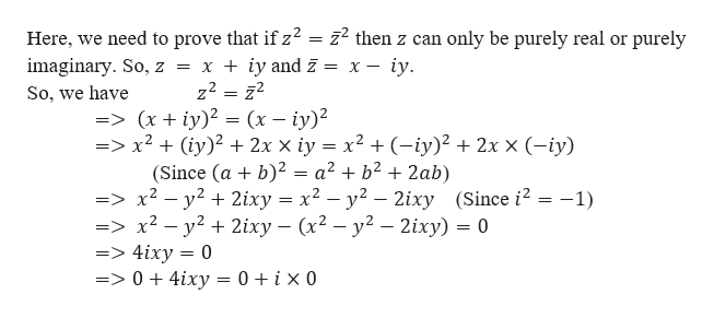 Here, we need to prove that if z2 = 22 then z can only be purely real or purely imaginary. So, z = x + iy and z = x - iy. _ So, we have =>(x iy) = x2 (iy)2 2x x iy x2 (-iy)2 2x x (-iy) (Since (a b)2 = a2 + b2 + 2ab) => x2- y2 2ixy x2 - y2 - 2ixy (Since i2 =-1) => x2- y22ixy (x2 - y2 - 2ixy) 0 =>4ixy 0 => 0 4ixy = 0 i x 0 (x- iy)2