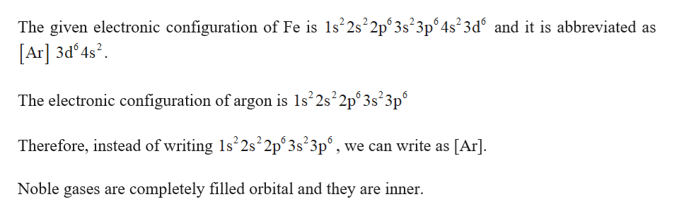 The given electronic configuration of Fe is s22s22p 3s23p64s23d6 and it is abbreviated as [Ar] 3d 4s2 The electronic configuration of argon is 1s22s22p°3s23p0 Therefore, instead of writing 1s 2s 2p° 3s 3p°, we can write as [Ar] Noble gases are completely filled orbital and they are inner