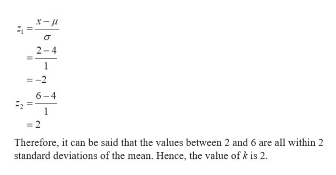 2-4 1 =-2 6-4 =2 Therefore, it can be said that the values between 2 and 6 are all within 2 standard deviations of the mean. Hence, the value of k is 2