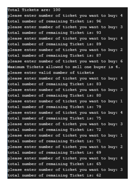 Total Tickets are: 100 please enter number of ticket you want to buy: 4 total number of remaining Ticket is: 96 please enter number of ticket you want to buy: 3 total number of remaining Ticket is: 93 please enter number of ticket you want to buy: 4 total number of remaining Ticket is: 89 please enter number of ticket you want to buy: 2 total number of remaining Ticket is: 87 please enter number of ticket you want to buy: 6 Maximum Tickets allowed to sell one buyer is 4. please enter valid number of tickets please enter number of ticket you want to buy: 4 total number of remaining Ticket is: 83 please enter number of ticket you want to buy: 3 total number of remaining Ticket is: 80 please enter number of ticket you want to buy: 1 total number of remaining Ticket is: 79 please enter number of ticket you want to buy: 4 total number of remaining Ticket is: 75 please enter number of ticket you want to buy: 3 total number of remaining Ticket is: 72 please enter number of ticket you want to buy: 1 total number of remaining Ticket is: 71 please enter number of ticket you want to buy: 2 total number of remaining Ticket is: 69 please enter number of ticket you want to buy: 4 total number of remaining Ticket is: 65 please enter number of ticket you want to buy: 3 total number of remaining Ticket is: 62