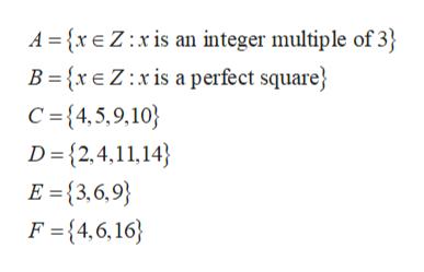 A xE Z:xis an integer multiple of 3 B ={xe Z:x is a perfect square C =4,5,9,10 D {2,4,11,14 E{3,6,9 F {4,6,16