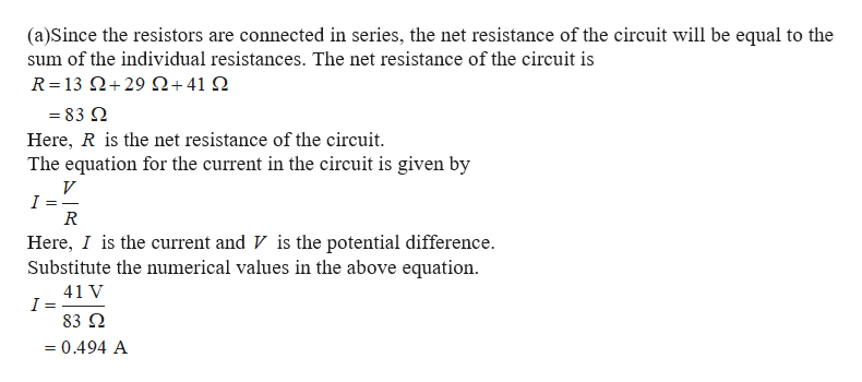 (a)Since the resistors are connected in series, the net resistance of the circuit will be equal to the sum of the individual resistances. The net resistance of the circuit is R= 13 Ω+ 29 Ω+41 Ω =83 Q Here, R is the net resistance of the circuit. The equation for the current in the circuit is given by V I R Here, I is the current and V is the potential difference Substitute the numerical values in the above equation 41 V I 83 Q 0.494 A