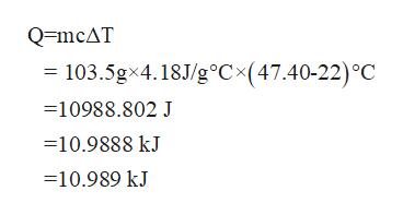 Q=mcAT = 103.5gx4.18J/g°C(47.40-22) °C =10988.802 J 10.9888 kJ 10.989 kJ