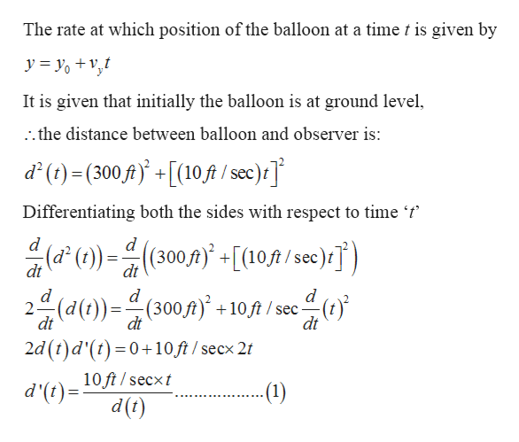 The rate at which position of the balloon at a time t is given by y = o+ v,t It is given that initially the balloon is at ground level, the distance between balloon and observer is: d()(300 f[(10 ft / see)t Differentiating both the sides with respect to time 't d()(300[0/sec)T) d 2 (d(t)(300ft +10 ft /sec- dt dt dt 2d (t)d'(t) 0+10 ft / secx 2t 10 ft/secxt d'(t) -(1) d(t)