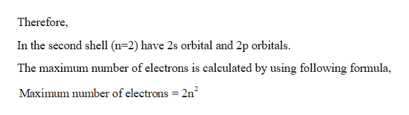Therefore In the second shell (n 2) have 2s orbital and 2p orbitals The maximum number of electrons is caleulated by using following formula, Maximum number of electrons 2n2