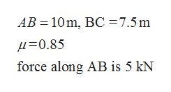 AB 10 m, BC =7.5m =0.85 force along AB is 5 kN