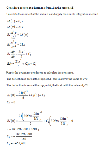 Consider a section at a distance x from.A in the region AB. Calculate the moment at the sectionxand apply the double integration method. M(x)Vx м (х) -21х EIY M(x) EI - 21x cx 21x EI 2 21x +CxC 6 Еly Apply the boundary conditions to calculate the constants. The deflection is zero atthe supportA, thatis at -0 thevalue ofy-0. The deflection is zero atthe support B, that is atx-30 the value ofy 0. 21(0) +G(0)+ C 6 вI(0) - 12in 21 30ftx 1ft 12in EI(0)= +0 30ftx + 6 1ft 0 163296,000+3 60 C 163296, 000 360 G-453,600 n